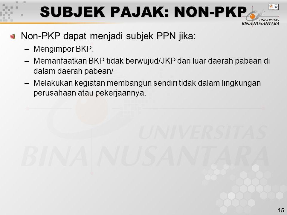 15 SUBJEK PAJAK: NON-PKP Non-PKP dapat menjadi subjek PPN jika: –Mengimpor BKP. –Memanfaatkan BKP tidak berwujud/JKP dari luar daerah pabean di dalam