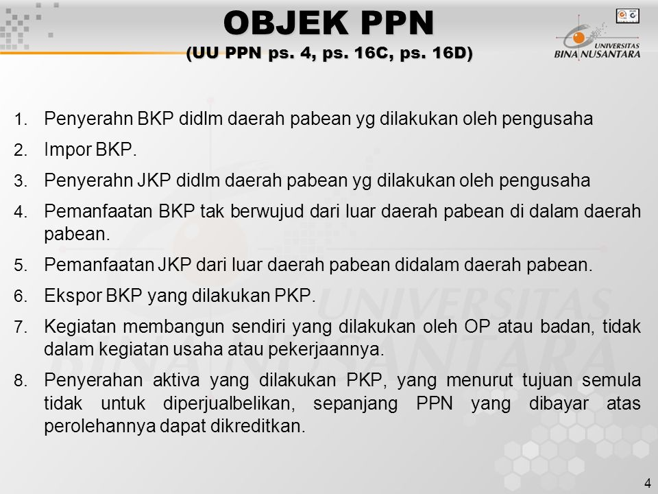 4 OBJEK PPN (UU PPN ps. 4, ps. 16C, ps. 16D) 1. Penyerahn BKP didlm daerah pabean yg dilakukan oleh pengusaha 2. Impor BKP. 3. Penyerahn JKP didlm dae