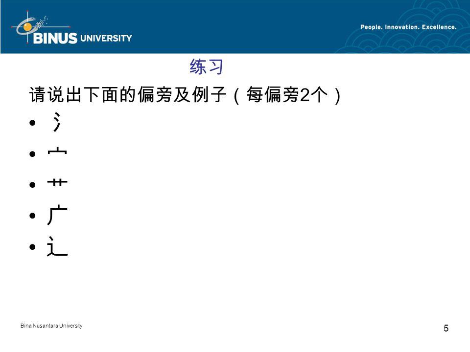 Bina Nusantara University 5 练习 请说出下面的偏旁及例子(每偏旁 2 个) 氵 宀 艹 广 辶