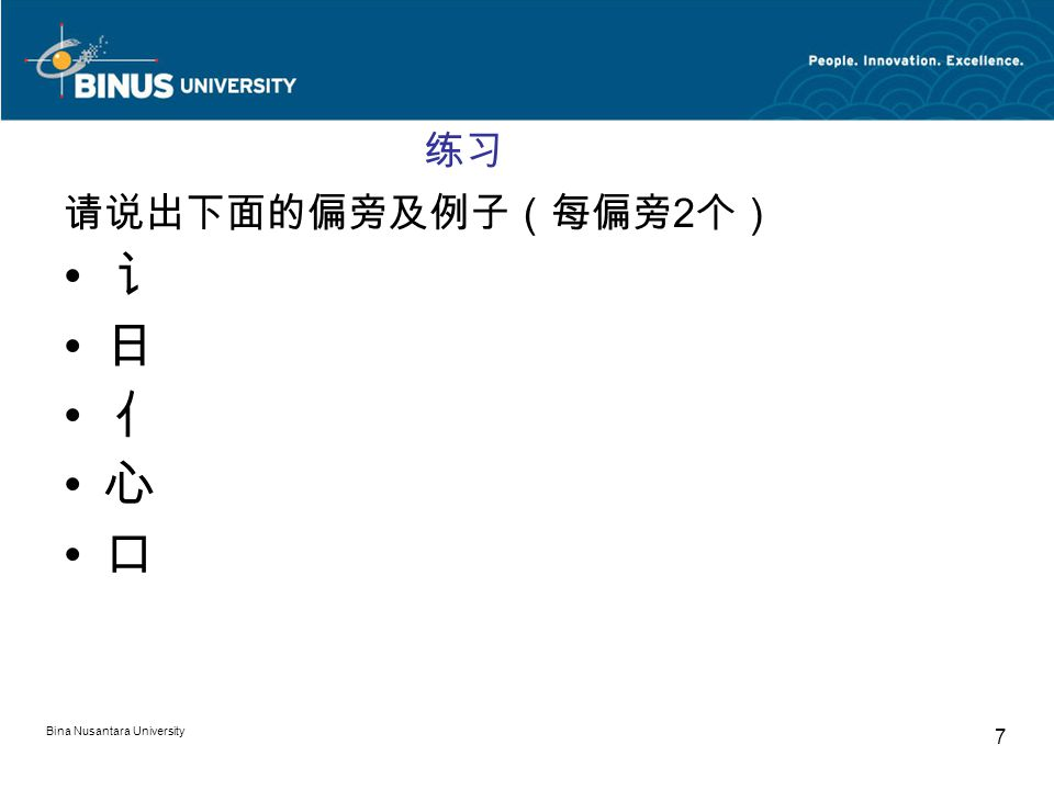 Bina Nusantara University 7 练习 请说出下面的偏旁及例子(每偏旁 2 个) 讠 日 亻 心 口