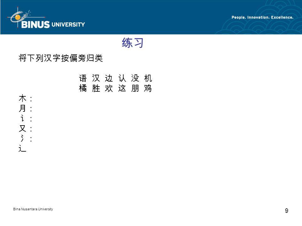 Bina Nusantara University 9 练习 将下列汉字按偏旁归类 语 汉 边 认 没 机 橘 胜 欢 这 朋 鸡 木: 月: 讠: 又: 氵: 辶