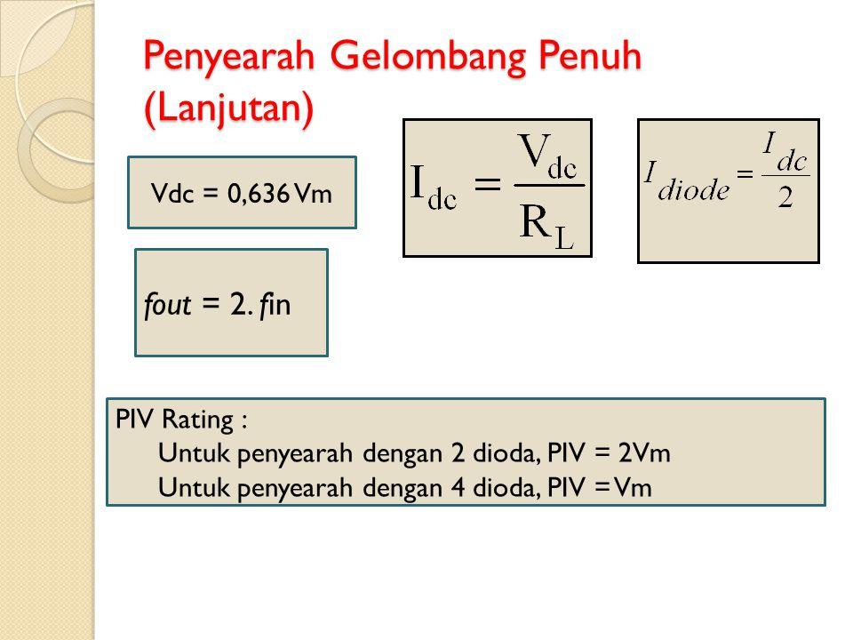Penyearah Gelombang Penuh (Lanjutan) Vdc = 0,636 Vm PIV Rating : Untuk penyearah dengan 2 dioda, PIV = 2Vm Untuk penyearah dengan 4 dioda, PIV = Vm fo
