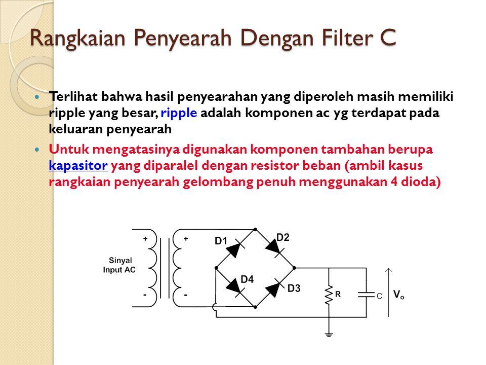 Rangkaian Penyearah Dengan Filter C Terlihat bahwa hasil penyearahan yang diperoleh masih memiliki ripple yang besar, ripple adalah komponen ac yg ter