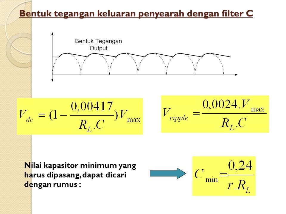 Bentuk tegangan keluaran penyearah dengan filter C Nilai kapasitor minimum yang harus dipasang, dapat dicari dengan rumus :