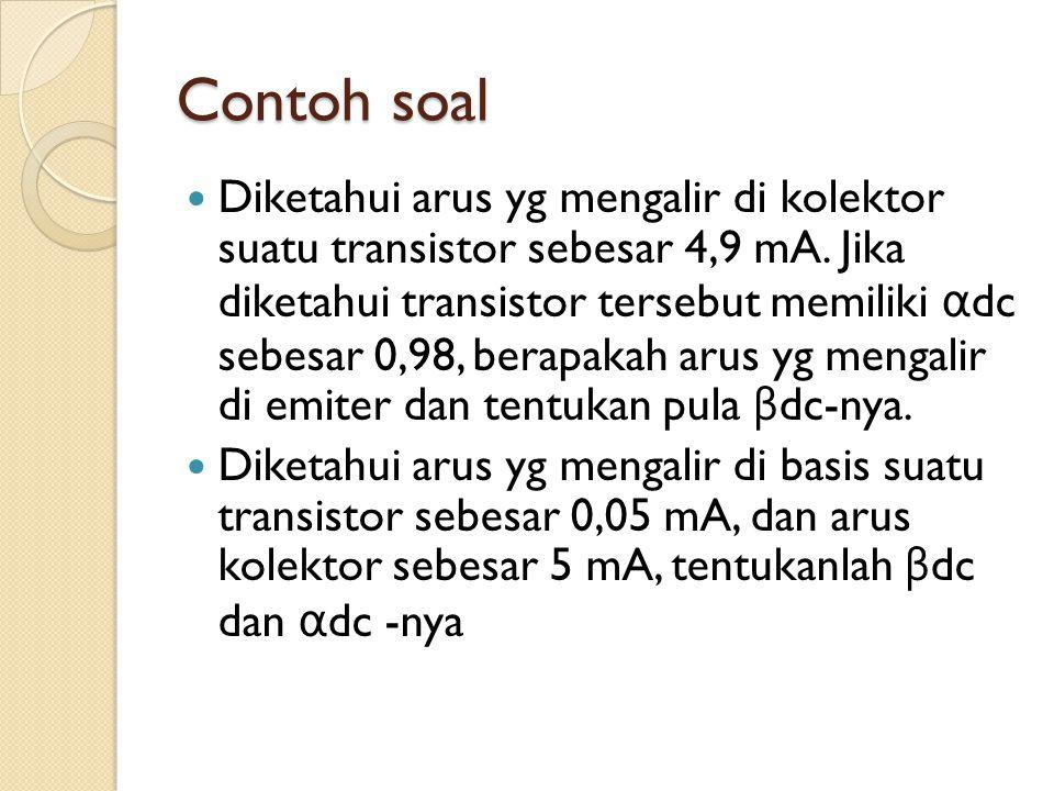 Contoh soal Diketahui arus yg mengalir di kolektor suatu transistor sebesar 4,9 mA. Jika diketahui transistor tersebut memiliki α dc sebesar 0,98, ber