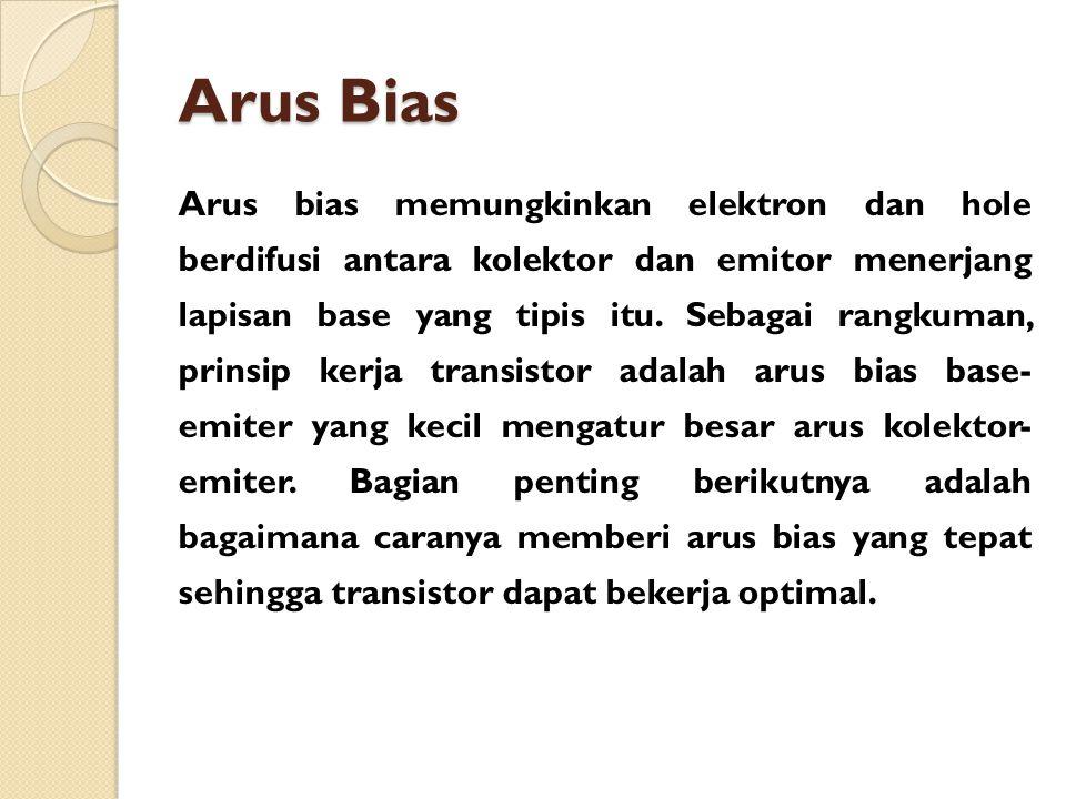 Arus Bias Arus bias memungkinkan elektron dan hole berdifusi antara kolektor dan emitor menerjang lapisan base yang tipis itu. Sebagai rangkuman, prin