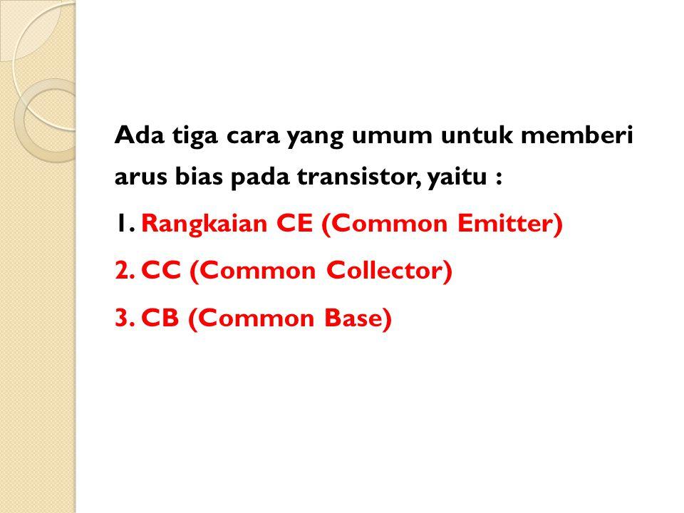 Ada tiga cara yang umum untuk memberi arus bias pada transistor, yaitu : 1. Rangkaian CE (Common Emitter) 2. CC (Common Collector) 3. CB (Common Base)