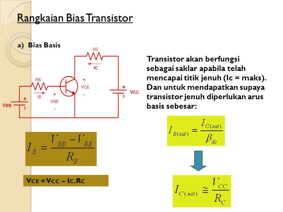 Rangkaian Bias Transistor a)Bias Basis V CE = V CC – I C.R C Transistor akan berfungsi sebagai saklar apabila telah mencapai titik jenuh (Ic = maks).