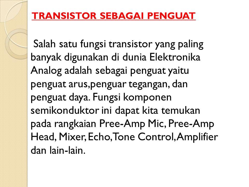 Salah satu fungsi transistor yang paling banyak digunakan di dunia Elektronika Analog adalah sebagai penguat yaitu penguat arus,penguar tegangan, dan