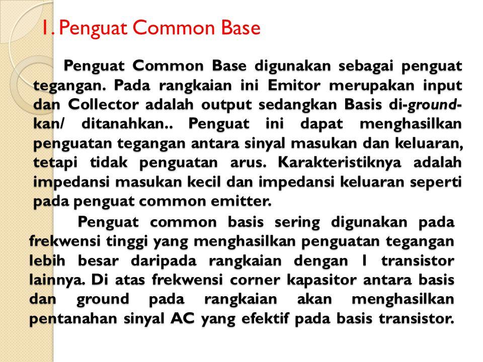 Penguat Common Base digunakan sebagai penguat tegangan. Pada rangkaian ini Emitor merupakan input dan Collector adalah output sedangkan Basis di-groun
