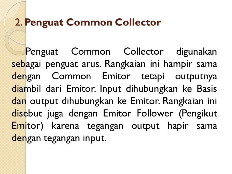 2. Penguat Common Collector Penguat Common Collector digunakan sebagai penguat arus. Rangkaian ini hampir sama dengan Common Emitor tetapi outputnya d