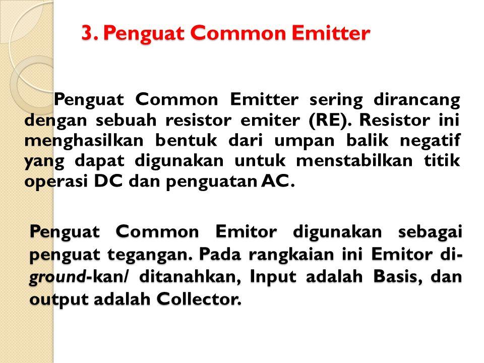 3. Penguat Common Emitter Penguat Common Emitter sering dirancang dengan sebuah resistor emiter (RE). Resistor ini menghasilkan bentuk dari umpan bali
