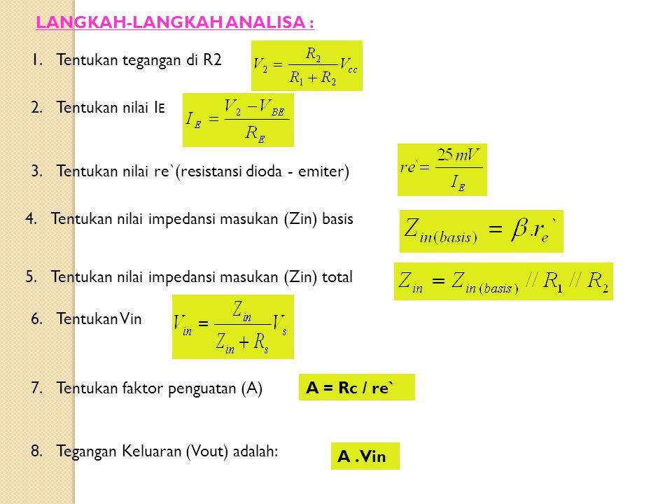LANGKAH-LANGKAH ANALISA : 1.Tentukan tegangan di R2 2.Tentukan nilai I E 3.Tentukan nilai re`(resistansi dioda - emiter) 4.Tentukan nilai impedansi ma