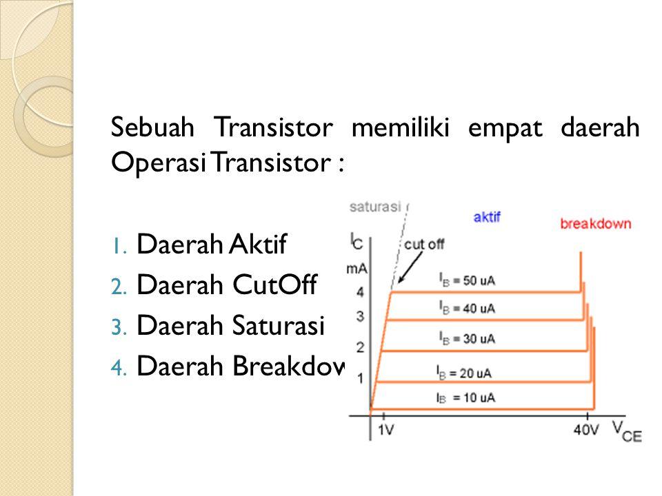 Sebuah Transistor memiliki empat daerah Operasi Transistor : 1. Daerah Aktif 2. Daerah CutOff 3. Daerah Saturasi 4. Daerah Breakdown