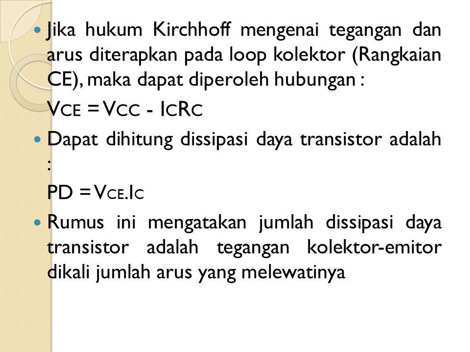 Jika hukum Kirchhoff mengenai tegangan dan arus diterapkan pada loop kolektor (Rangkaian CE), maka dapat diperoleh hubungan : V CE = V CC - I C R C Da