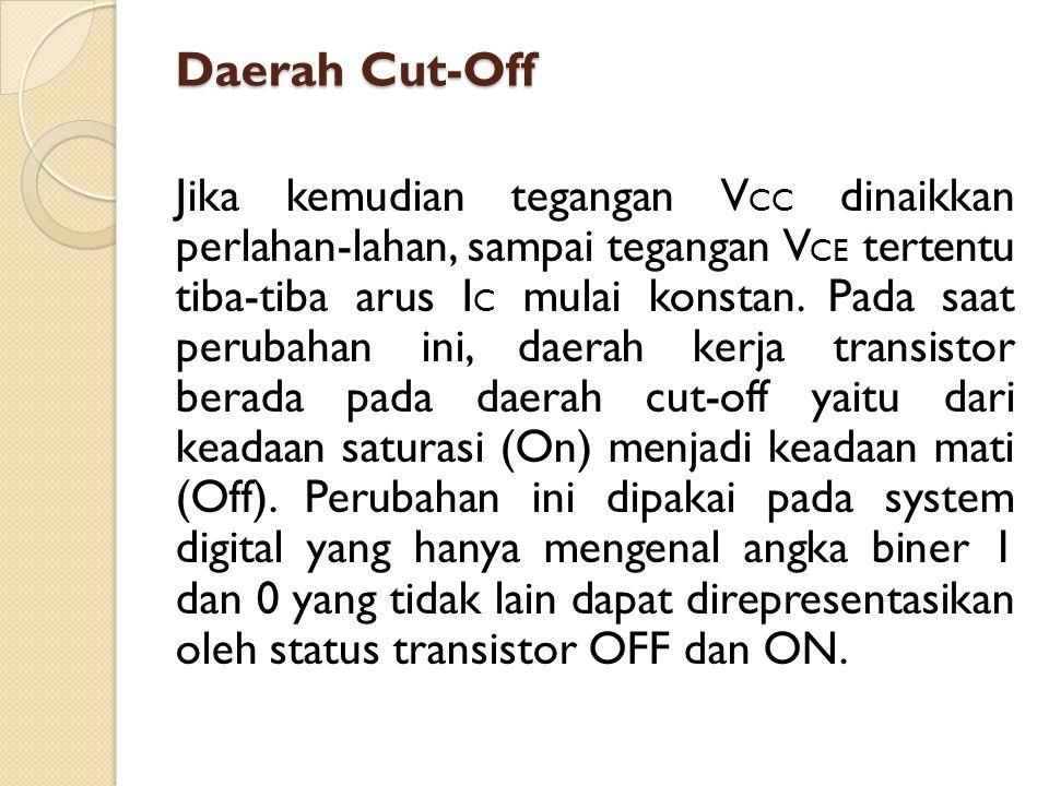 Daerah Cut-Off Jika kemudian tegangan V CC dinaikkan perlahan-lahan, sampai tegangan V CE tertentu tiba-tiba arus I C mulai konstan. Pada saat perubah