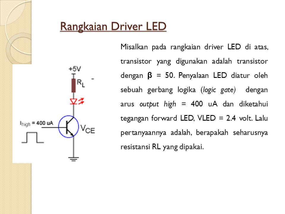 Rangkaian Driver LED Misalkan pada rangkaian driver LED di atas, transistor yang digunakan adalah transistor dengan β = 50. Penyalaan LED diatur oleh