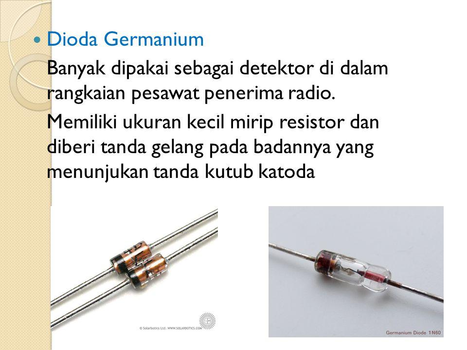 Dioda Germanium Banyak dipakai sebagai detektor di dalam rangkaian pesawat penerima radio. Memiliki ukuran kecil mirip resistor dan diberi tanda gelan