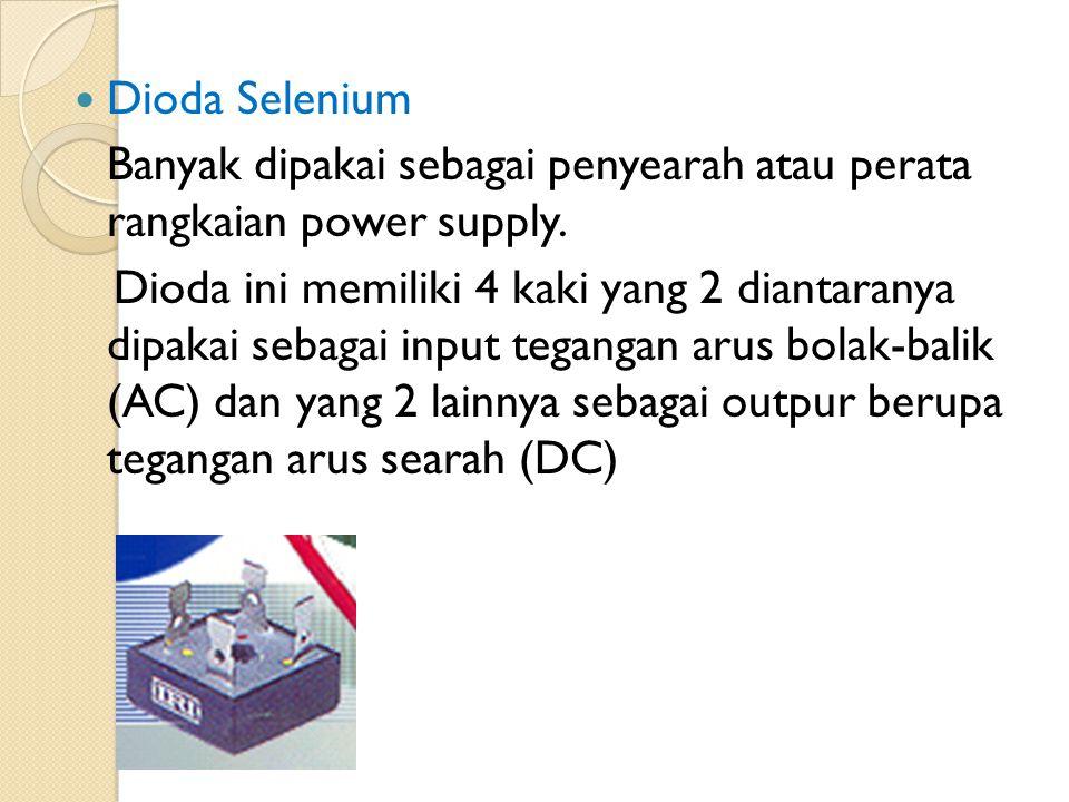 Dioda Selenium Banyak dipakai sebagai penyearah atau perata rangkaian power supply. Dioda ini memiliki 4 kaki yang 2 diantaranya dipakai sebagai input