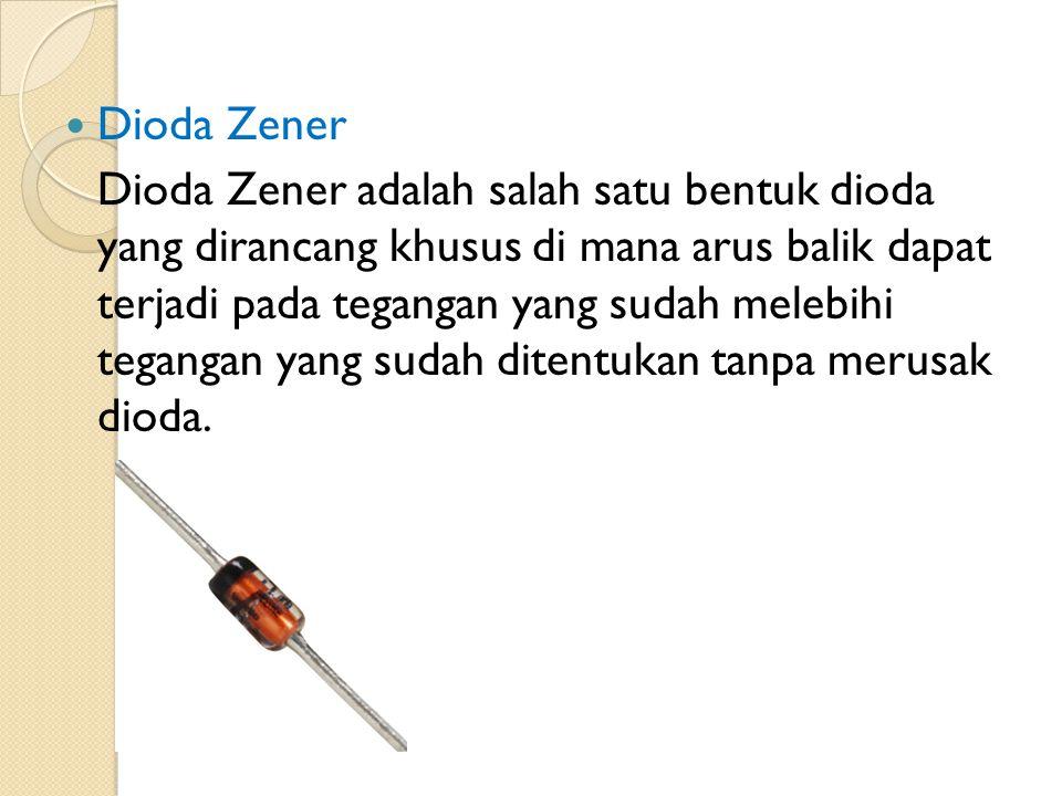 Dioda Zener Dioda Zener adalah salah satu bentuk dioda yang dirancang khusus di mana arus balik dapat terjadi pada tegangan yang sudah melebihi tegang