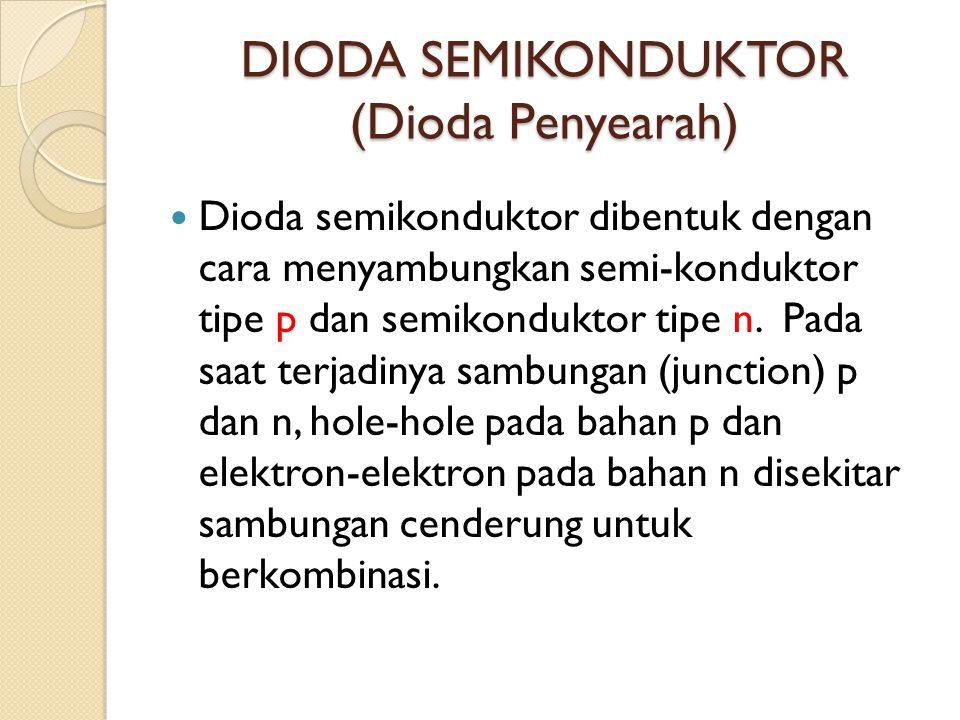 DIODA SEMIKONDUKTOR (Dioda Penyearah) Dioda semikonduktor dibentuk dengan cara menyambungkan semi-konduktor tipe p dan semikonduktor tipe n. Pada saat