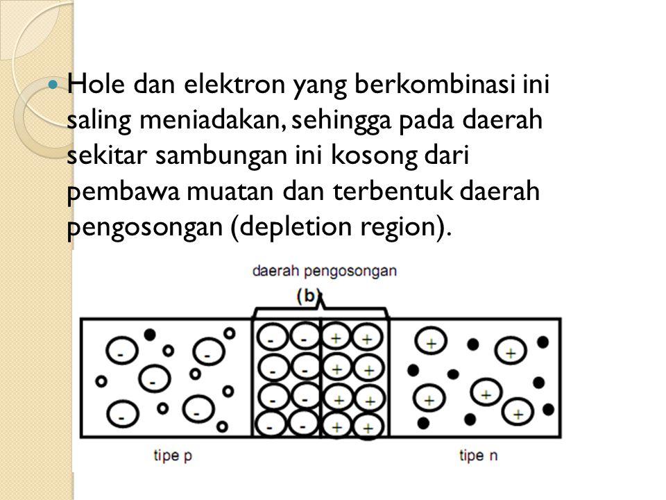 Hole dan elektron yang berkombinasi ini saling meniadakan, sehingga pada daerah sekitar sambungan ini kosong dari pembawa muatan dan terbentuk daerah
