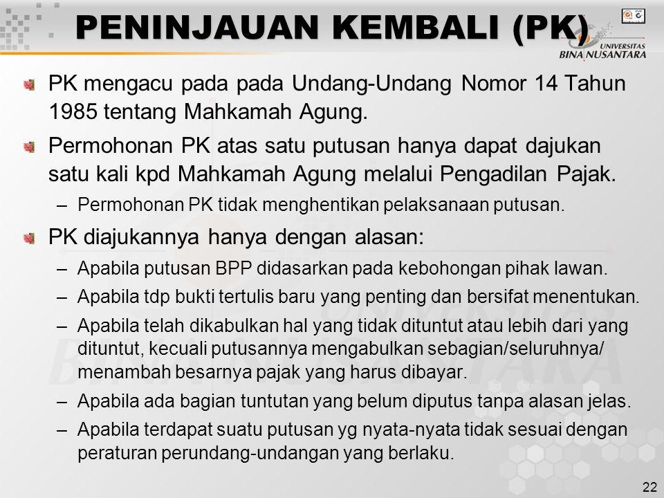 22 PENINJAUAN KEMBALI (PK) PK mengacu pada pada Undang-Undang Nomor 14 Tahun 1985 tentang Mahkamah Agung. Permohonan PK atas satu putusan hanya dapat