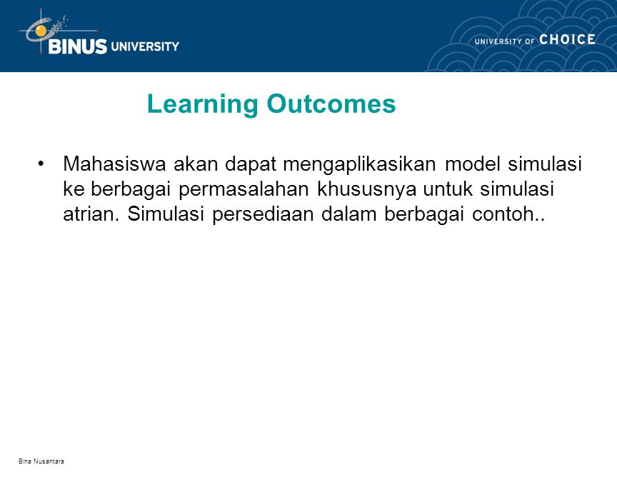 Bina Nusantara Learning Outcomes Mahasiswa akan dapat mengaplikasikan model simulasi ke berbagai permasalahan khususnya untuk simulasi atrian.
