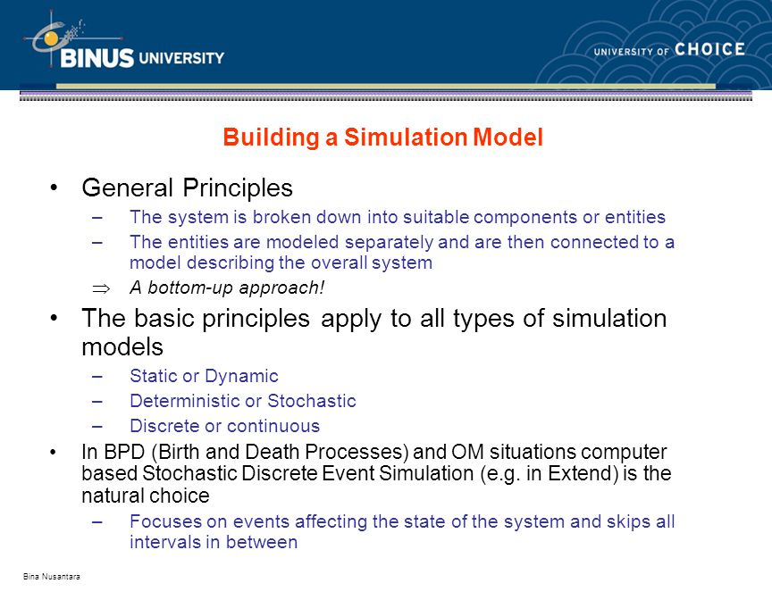 Bina Nusantara General Principles –The system is broken down into suitable components or entities –The entities are modeled separately and are then connected to a model describing the overall system  A bottom-up approach.