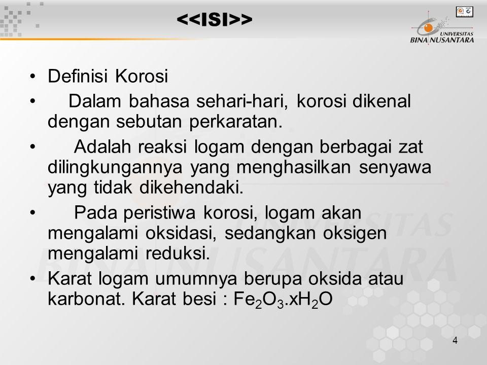 4 > Definisi Korosi Dalam bahasa sehari-hari, korosi dikenal dengan sebutan perkaratan. Adalah reaksi logam dengan berbagai zat dilingkungannya yang m