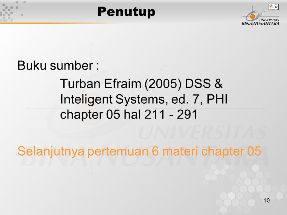 10 Penutup Buku sumber : Turban Efraim (2005) DSS & Inteligent Systems, ed. 7, PHI chapter 05 hal 211 - 291 Selanjutnya pertemuan 6 materi chapter 05