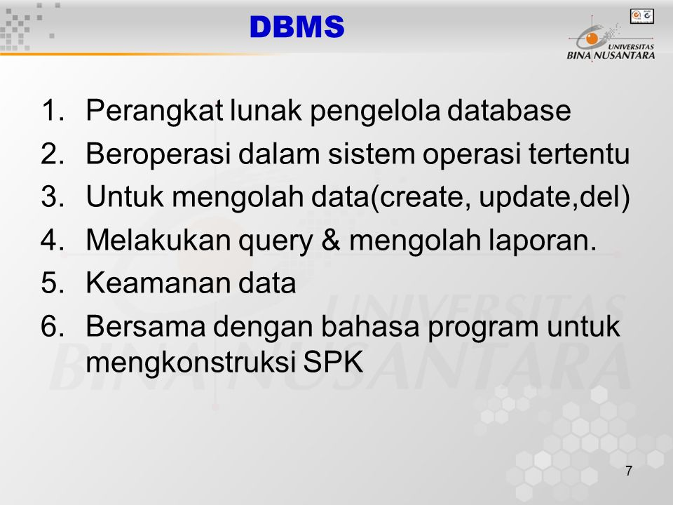 7 DBMS 1.Perangkat lunak pengelola database 2.Beroperasi dalam sistem operasi tertentu 3.Untuk mengolah data(create, update,del) 4.Melakukan query & m