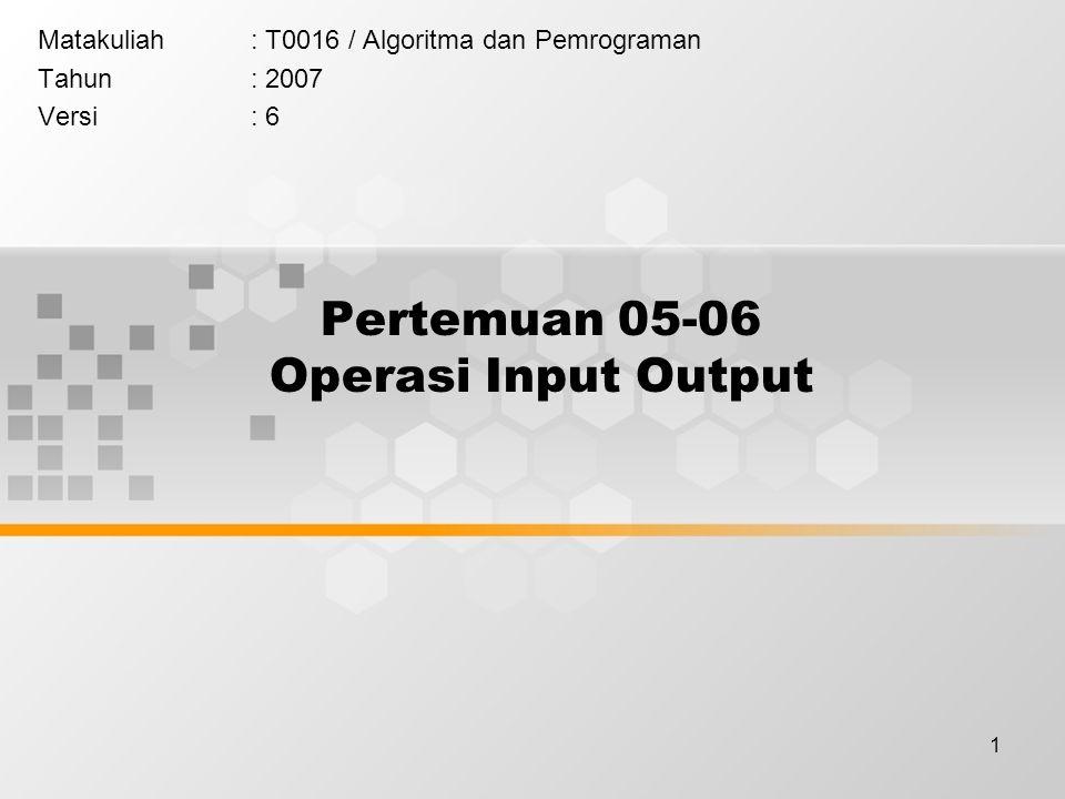 1 Pertemuan 05-06 Operasi Input Output Matakuliah: T0016 / Algoritma dan Pemrograman Tahun: 2007 Versi: 6