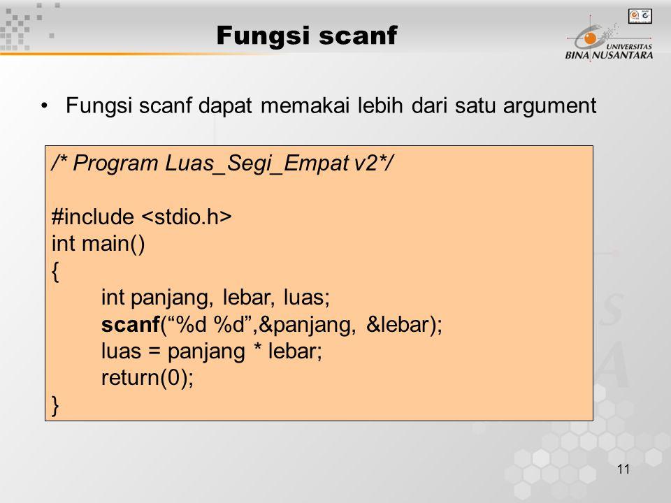 11 Fungsi scanf dapat memakai lebih dari satu argument /* Program Luas_Segi_Empat v2*/ #include int main() { int panjang, lebar, luas; scanf( %d %d ,&panjang, &lebar); luas = panjang * lebar; return(0); } Fungsi scanf