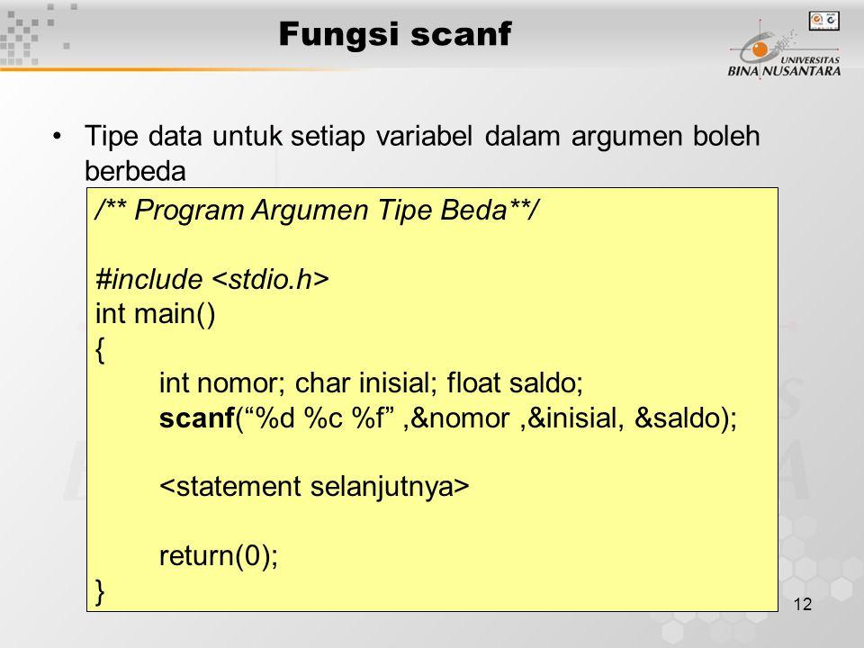 12 Tipe data untuk setiap variabel dalam argumen boleh berbeda /** Program Argumen Tipe Beda**/ #include int main() { int nomor; char inisial; float saldo; scanf( %d %c %f ,&nomor,&inisial, &saldo); return(0); } Fungsi scanf