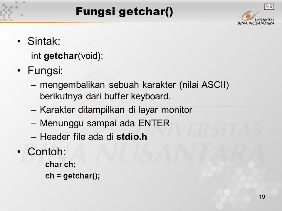 19 Fungsi getchar() Sintak: int getchar(void): Fungsi: –mengembalikan sebuah karakter (nilai ASCII) berikutnya dari buffer keyboard.