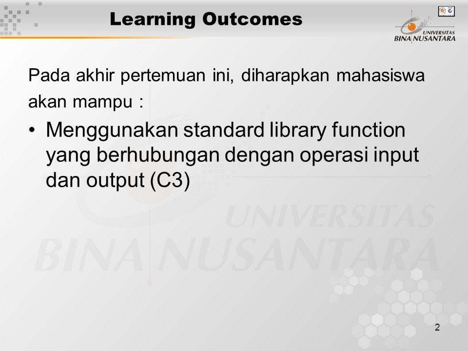 2 Learning Outcomes Pada akhir pertemuan ini, diharapkan mahasiswa akan mampu : Menggunakan standard library function yang berhubungan dengan operasi input dan output (C3)