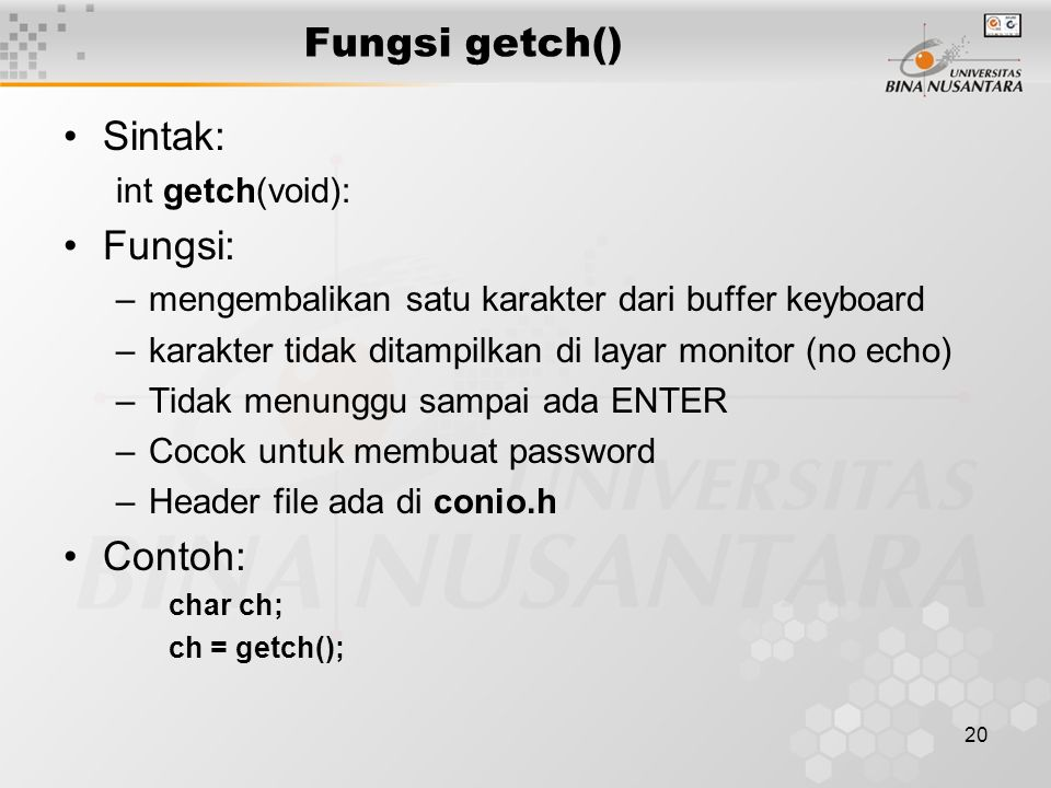 20 Fungsi getch() Sintak: int getch(void): Fungsi: –mengembalikan satu karakter dari buffer keyboard –karakter tidak ditampilkan di layar monitor (no echo) –Tidak menunggu sampai ada ENTER –Cocok untuk membuat password –Header file ada di conio.h Contoh: char ch; ch = getch();