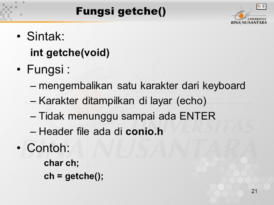 21 Fungsi getche() Sintak: int getche(void) Fungsi : –mengembalikan satu karakter dari keyboard –Karakter ditampilkan di layar (echo) –Tidak menunggu sampai ada ENTER –Header file ada di conio.h Contoh: char ch; ch = getche();