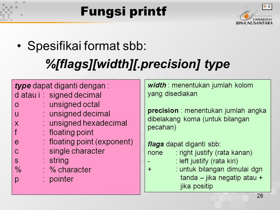 26 Spesifikai format sbb: %[flags][width][.precision] type type dapat diganti dengan : d atau i : signed decimal o: unsigned octal u: unsigned decimal x: unsigned hexadecimal f: floating point e: floating point (exponent) c: single character s: string %: % character p: pointer width : menentukan jumlah kolom yang disediakan precision : menentukan jumlah angka dibelakang koma (untuk bilangan pecahan) flags dapat diganti sbb: none: right justify (rata kanan) -: left justify (rata kiri) +: untuk bilangan dimulai dgn tanda – jika negatip atau + jika positip Fungsi printf
