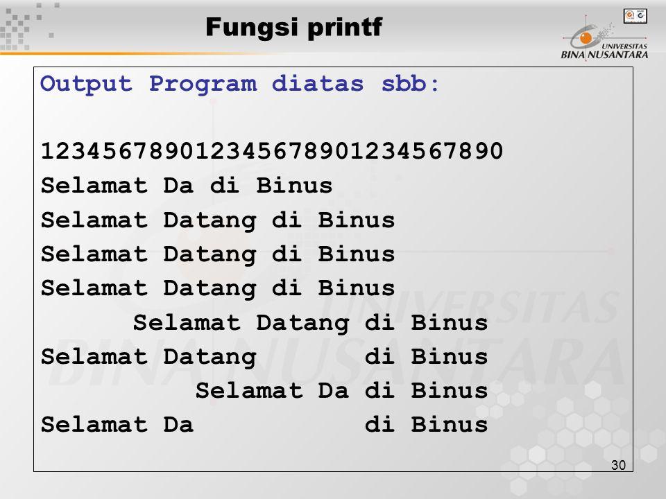 30 Fungsi printf Output Program diatas sbb: 123456789012345678901234567890 Selamat Da di Binus Selamat Datang di Binus Selamat Da di Binus