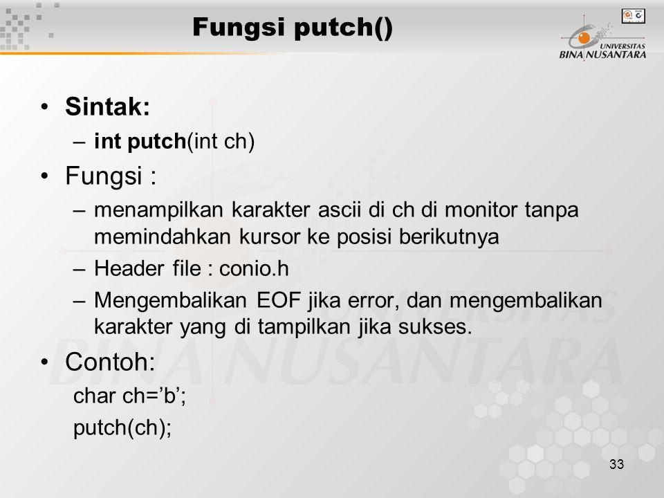 33 Fungsi putch() Sintak: –int putch(int ch) Fungsi : –menampilkan karakter ascii di ch di monitor tanpa memindahkan kursor ke posisi berikutnya –Header file : conio.h –Mengembalikan EOF jika error, dan mengembalikan karakter yang di tampilkan jika sukses.