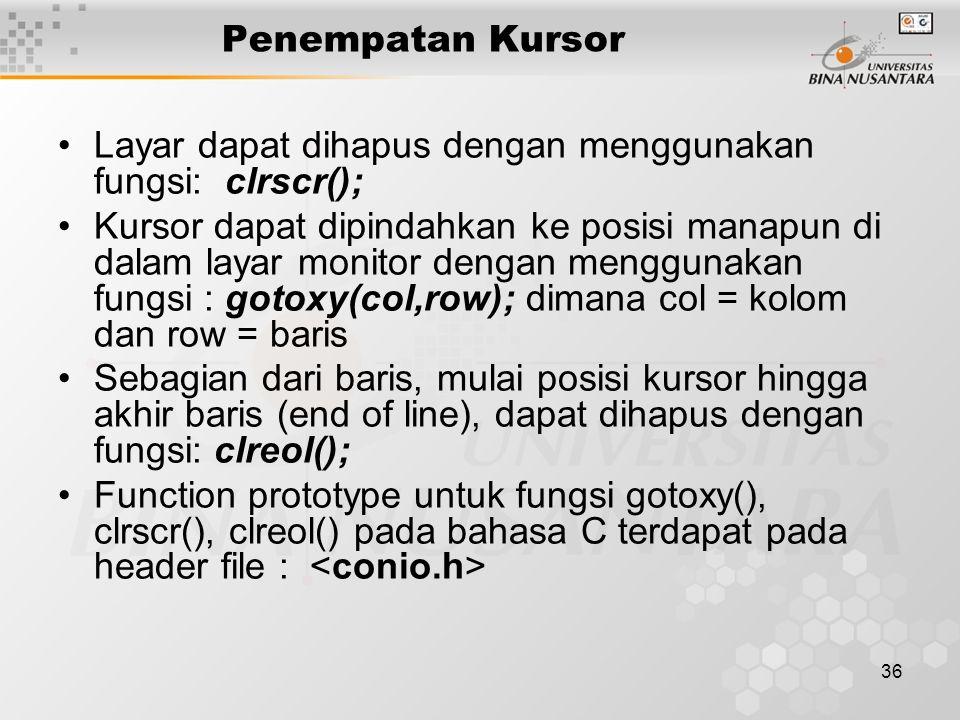 36 Penempatan Kursor Layar dapat dihapus dengan menggunakan fungsi: clrscr(); Kursor dapat dipindahkan ke posisi manapun di dalam layar monitor dengan menggunakan fungsi : gotoxy(col,row); dimana col = kolom dan row = baris Sebagian dari baris, mulai posisi kursor hingga akhir baris (end of line), dapat dihapus dengan fungsi: clreol(); Function prototype untuk fungsi gotoxy(), clrscr(), clreol() pada bahasa C terdapat pada header file :