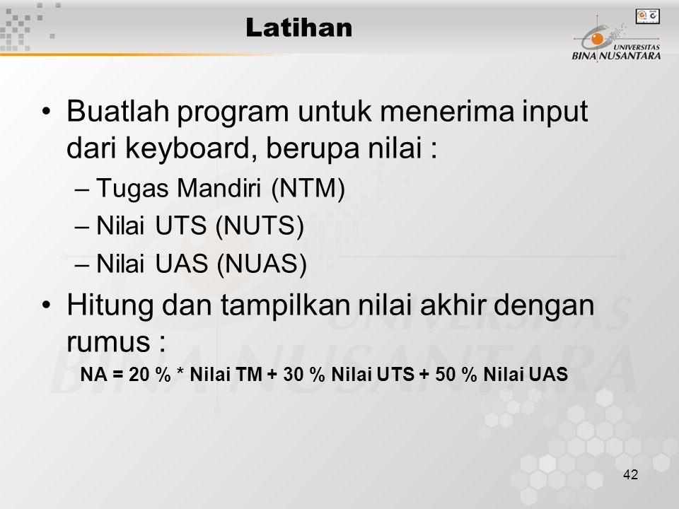 42 Latihan Buatlah program untuk menerima input dari keyboard, berupa nilai : –Tugas Mandiri (NTM) –Nilai UTS (NUTS) –Nilai UAS (NUAS) Hitung dan tampilkan nilai akhir dengan rumus : NA = 20 % * Nilai TM + 30 % Nilai UTS + 50 % Nilai UAS