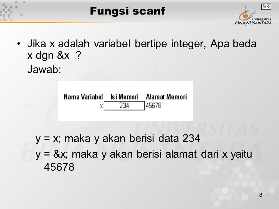 9 Fungsi scanf mengembalikan tipe integer, dimana nilai nya menyatakan jumlah field yang sukses di assigned Contoh: int x,y,z,w; x=scanf( %d %d %d ,&y,&z,&w); Jika di input dari keyboard 3 buah nilai interger 6 7 8, maka nilai x = 3; Jika di input dari keyboard 4 buah nilai interger 6 7 8 9 maka nilai x = 3 (karena 3 nilai yg sukses di- assigned masing-masing ke variabel y, z dan w) Fungsi scanf