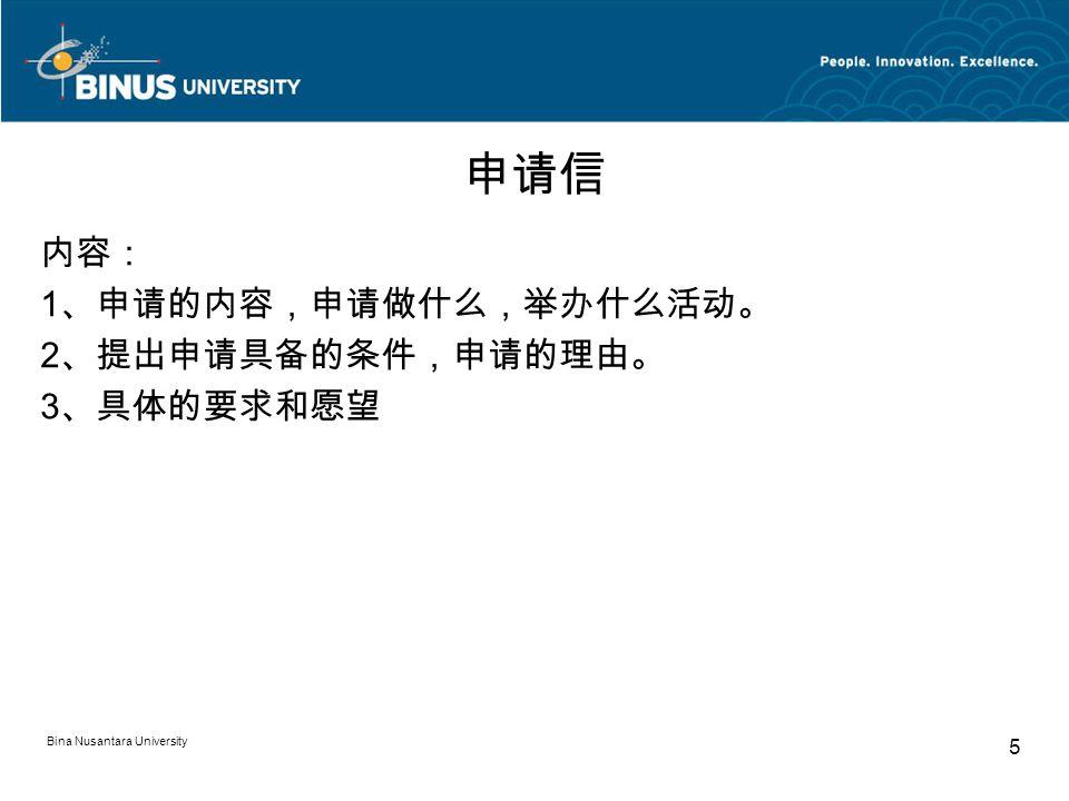 Bina Nusantara University 5 申请信 内容: 1 、申请的内容,申请做什么,举办什么活动。 2 、提出申请具备的条件,申请的理由。 3 、具体的要求和愿望
