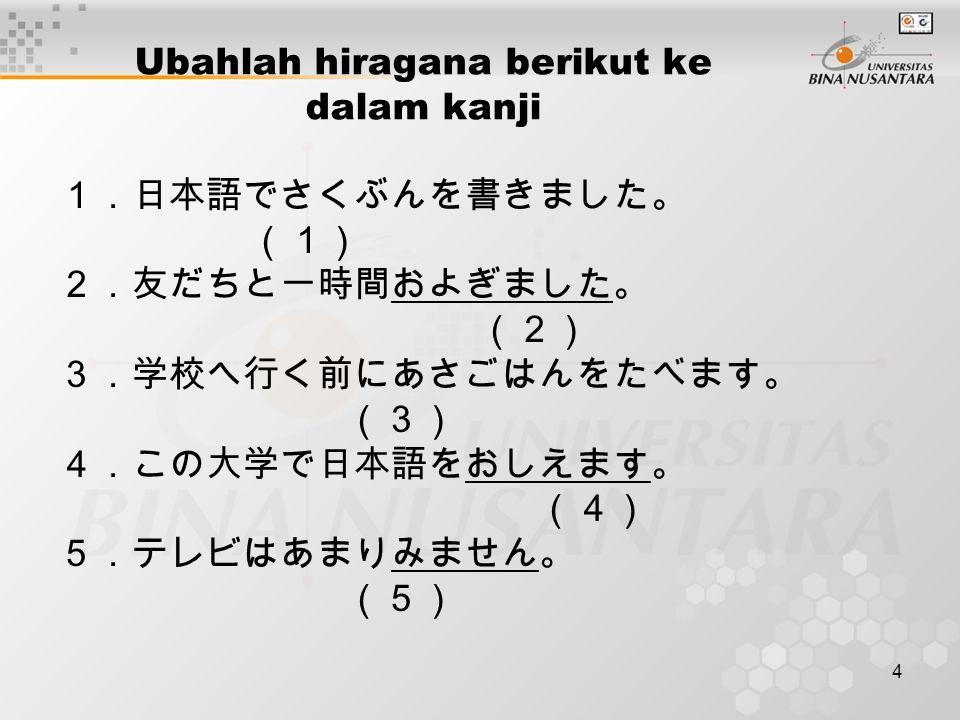 4 Ubahlah hiragana berikut ke dalam kanji 1.日本語でさくぶんを書きました。 (1) 2.友だちと一時間およぎました。 (2) 3.学校へ行く前にあさごはんをたべます。 (3) 4.この大学で日本語をおしえます。 (4) 5.テレビはあまりみません。 (5)