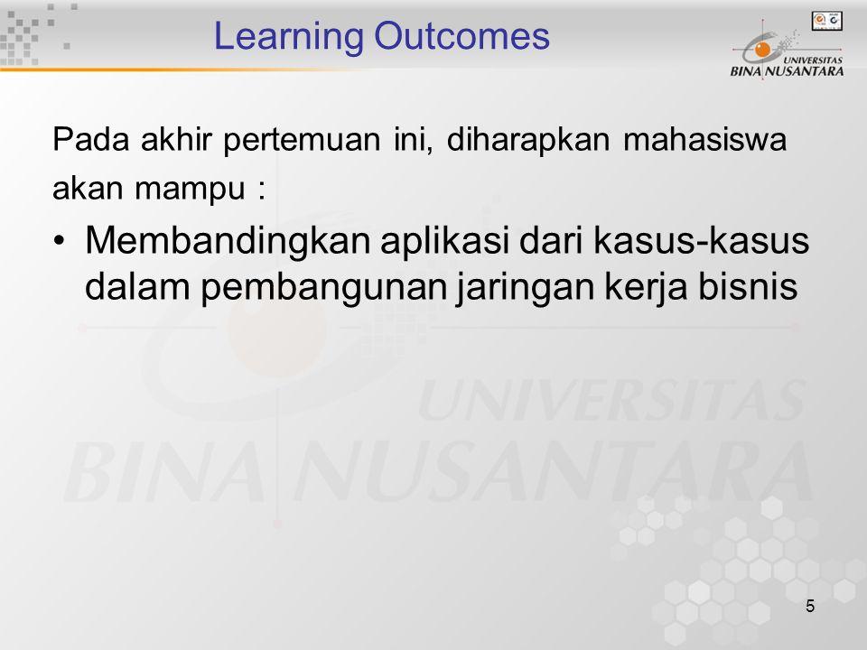 5 Learning Outcomes Pada akhir pertemuan ini, diharapkan mahasiswa akan mampu : Membandingkan aplikasi dari kasus-kasus dalam pembangunan jaringan kerja bisnis