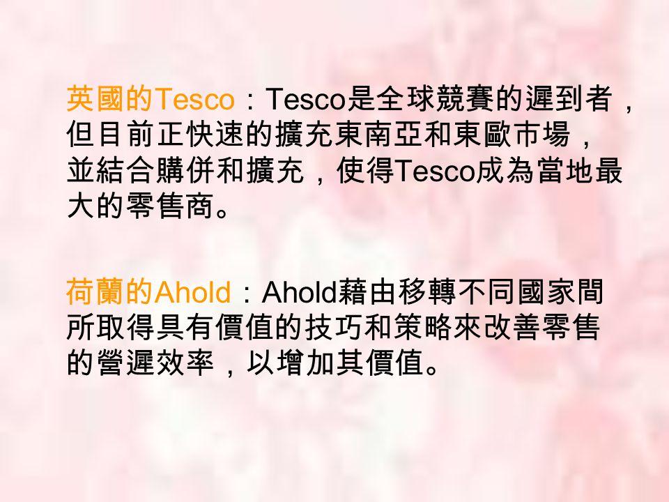 英國的 Tesco : Tesco 是全球競賽的遲到者, 但目前正快速的擴充東南亞和東歐市場, 並結合購併和擴充,使得 Tesco 成為當地最 大的零售商。 荷蘭的 Ahold : Ahold 藉由移轉不同國家間 所取得具有價值的技巧和策略來改善零售 的營遲效率,以增加其價值。