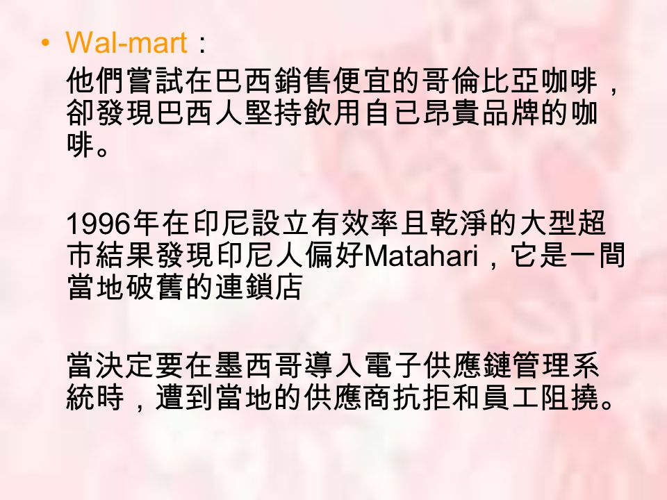 Wal-mart : 他們嘗試在巴西銷售便宜的哥倫比亞咖啡, 卻發現巴西人堅持飲用自已昂貴品牌的咖 啡。 1996 年在印尼設立有效率且乾淨的大型超 市結果發現印尼人偏好 Matahari ,它是一間 當地破舊的連鎖店 當決定要在墨西哥導入電子供應鏈管理系 統時,遭到當地的供應商抗拒和員工阻撓。